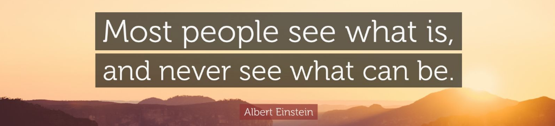 "Albert-Einstein-Quote-""Most-people-see-what-is-and-never-see-what-can-be.""-2"